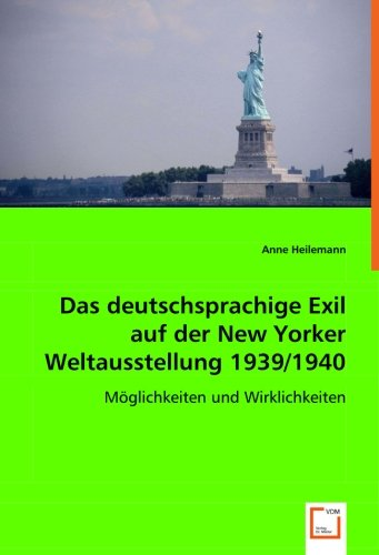 Das deutschsprachige Exil auf der New Yorker Weltausstellung 1939/1940: Möglichkeiten und Wirklichkeiten