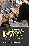 La Guida per gli Scrittori All'uso del Software di Riconoscimento Vocale: Come scrivere più rapidamente dettando per Windows e MAC