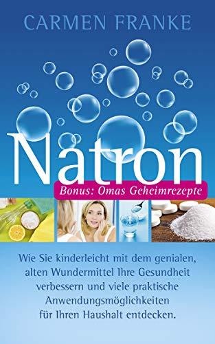 Natron: Wie Sie kinderleicht mit dem genialen, alten Wundermittel Ihre Gesundheit verbessern und viele praktische Anwendungsmöglichkeiten für Ihren Haushalt entdecken.