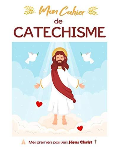 Mon Cahier de Catéchisme, Mes Premiers Pas Vers Jésus Christ: Cahier pour la Catéchèse de l'église Catholique.