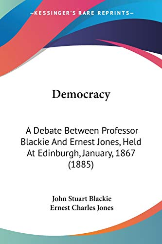 Democracy: A Debate Between Professor Blackie And Ernest Jones, Held At Edinburgh, January, 1867 (1885)