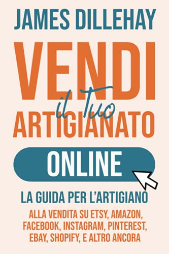 Vendi il Tuo Artigianato Online: La Guida per l'Artigiano alla Vendita su Etsy, Amazon, Facebook, Instagram, Pinterest, eBay, Shopify, e Altro Ancora