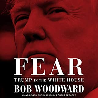 Fear     Trump in the White House              By:                                                                                                                                 Bob Woodward                               Narrated by:                                                                                                                                 Robert Petkoff                      Length: 12 hrs and 20 mins     432 ratings     Overall 4.5
