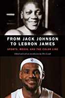 From Jack Johnson to Lebron James: Sports, Media, and the Color Line