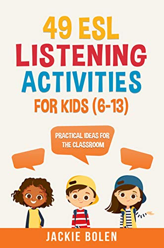 49 ESL Listening Activities for Kids (6-13): Practical Ideas for English Teachers Who Want to Help...