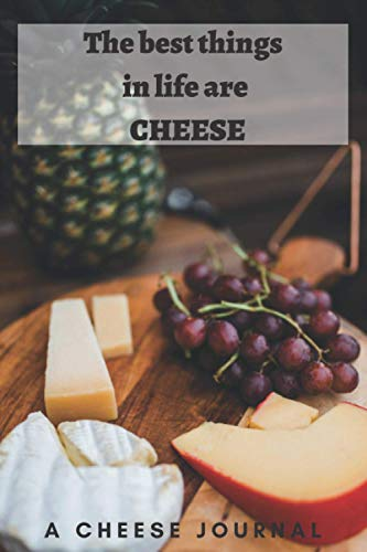 The best things in life are cheese: A 6x9 Cheese Journal to allow you to make a list of all the different types of cheese you like