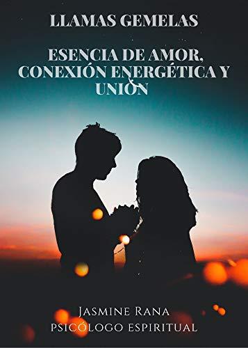 Llamas Gemelas - Esencia de Amor, Conexión Energética y Unión: Encontrando A Tu Amante Definitivo y Entra en la Dimensión Espiritual del Amor (Alma Gemela -Manual/ Guía)