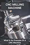 CNC Milling Machine: What Is An Example Of A CNC Machine: Cnc Machines Near Me