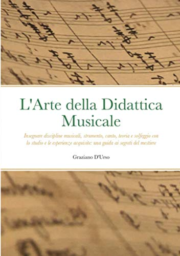 L'Arte della Didattica Musicale: Insegnare discipline musicali, strumento, canto, teoria e solfeggio con lo studio e le esperienze acquisite: una guida ai segreti del mestiere