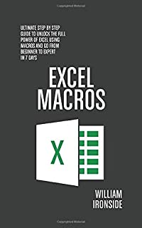 Excel Macros: Ultimate Step By Step Guide to Unlock the Full Power of Excel Using Macros and Go from Beginner to Expert in 7 Days