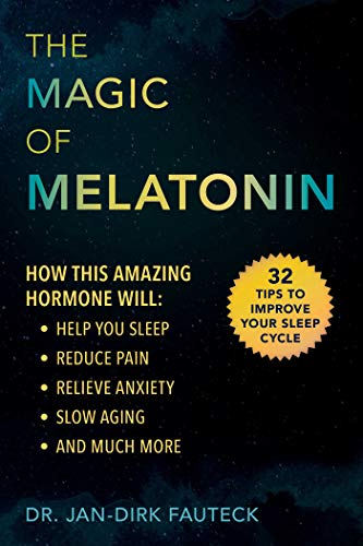 The Magic of Melatonin: How This Amazing Hormone Will Help You Sleep, Reduce Pain, Relieve Anxiety, Slow Aging, and Much More