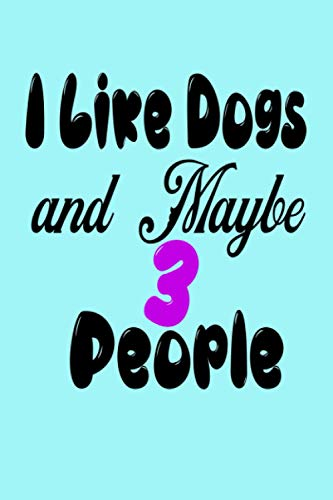 I Like Dogs and Maybe 3 People: I Like Dogs and Maybe 3 PeopleBook,120Pages...