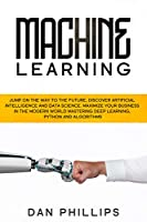 Machine Learning: Jump on the Way to the Future, Discover Artificial Intelligence and Data Science. Maximize your Business in the Modern World Mastering Deep Learning, Python and Algorithms Front Cover