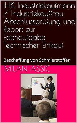 IHK Industriekaufmann / Industriekauffrau: Abschlussprüfung und Report zur Fachaufgabe Technischer Einkauf : Beschaffung von Schmierstoffen