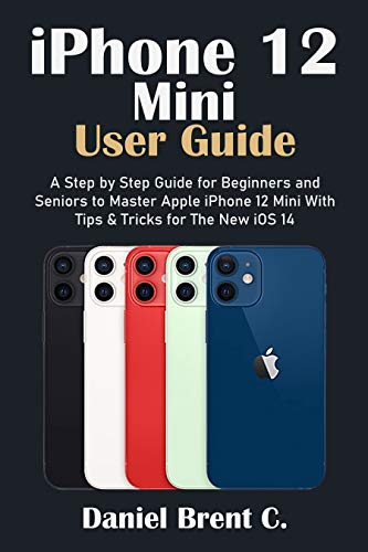 iPhone 12 Mini User Guide: A Step by Step Guide for Beginners and Seniors to Master Apple iPhone 12 Mini with Tips & Tricks for The New iOS 14 (English Edition)