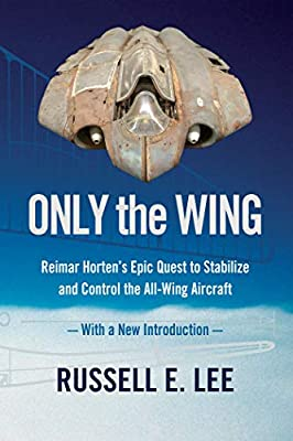 Only the Wing: Reimar Horten's Epic Quest to Stabilize and Control the All-Wing Aircraft / With a New Introduction by Smithsonian Institution Scholarly Press