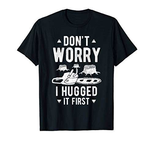 Don't Worry I Hugged It First Tree Saw Chainsaw Wood Cutter T-Shirt