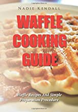 Waffle Cooking Guide: Waffle Recipes And Simple Preparation Procedure