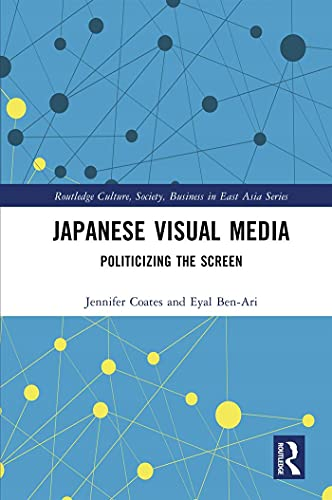 Japanese Visual Media: Politicizing the Screen (Routledge Culture, Society, Business in East Asia Series) (English Edition)