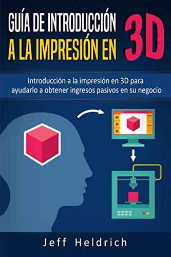 Guía de introducción a la impresión en 3D: Introducción a la impresión en 3D para ayudarlo a obtener ingresos pasivos en su...