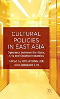 Cultural Policies in East Asia: Dynamics between the State, Arts and Creative Industries (New Directions in Cultural Policy Research)