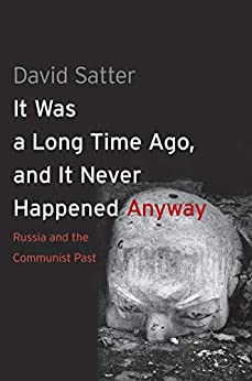 It Was a Long Time Ago, and It Never Happened Anyway: Russia and the Communist Past by [David Satter]