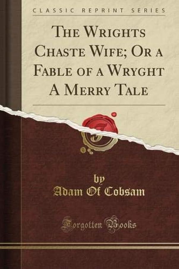 ワゴンこんにちは必要とするThe Wright's Chaste Wife; Or a Fable of a Wryght A Merry Tale (Classic Reprint)