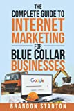 The Complete Guide to Internet Marketing for Blue Collar Businesses: Everything you need to market your business online for more calls, more leads & bigger profits