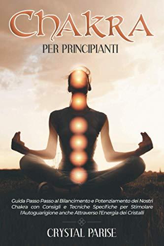 CHAKRA PER PRINCIPIANTI: Guida Passo Passo al Bilanciamento e Potenziamento dei Nostri Chakra con Consigli e Tecniche Specifiche per Stimolare l'Autoguarigione anche Attraverso l'Energia dei Cristalli