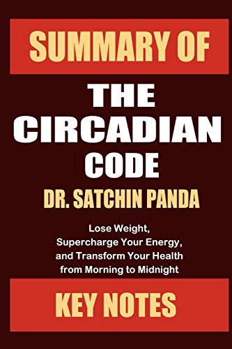 Summary of The Circadian Code by Dr. Satchin Panda: Lose Weight, Supercharge Your Energy, and Transform Your Health from Morning to Midnight (Unofficial Summary: Core Lessons in Less Than 1 Hour)
