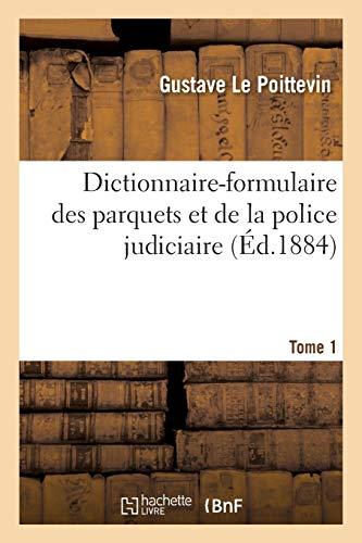 Dictionnaire-formulaire des parquets et de la police judiciaire. Tome 1 (Généralités)