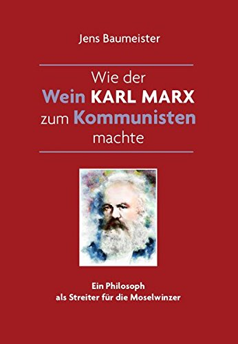 Wie der Wein Karl Marx zum Kommunisten machte: Ein Philosoph als Streiter für die Moselwinzer