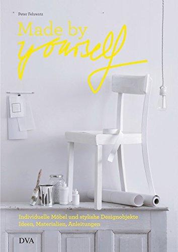 Made by yourself: Individuelle Möbel und stylishe Designobjekte. Ideen, Materialien, Anleitungen zum Selbermachen
