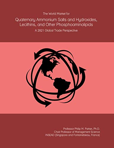 The World Market for Quaternary Ammonium Salts and Hydroxides, Lecithins, and Other Phosphoaminolipids: A 2021 Global Trade Perspective