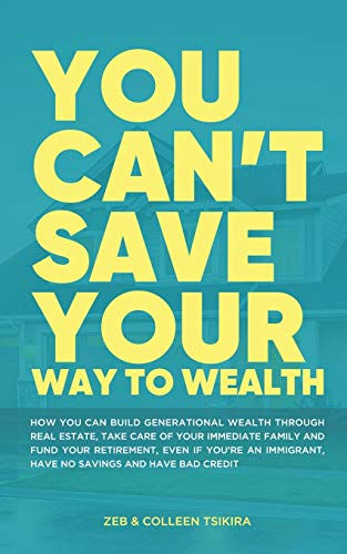 Real Estate Investing Books! - You Can't Save Your Way to Wealth: How YOU can build generational wealth through real estate, take care of your immediate family and fund your retirement ...