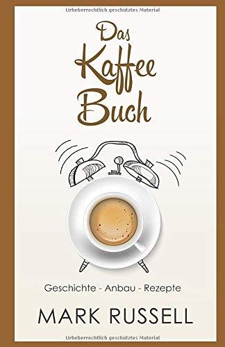 Das Kaffee Buch: Geschichte - Anbau - Rezepte (Kaffee, Fairtrade, Biokaffee, Kaffeerezepte, Band 1)