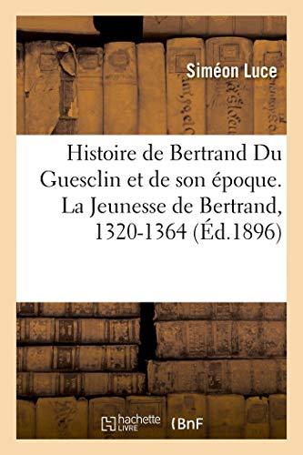 Histoire de Bertrand Du Guesclin et de son époque. La Jeunesse de Bertrand, 1320-1364 (BNF.BIOGR.GENEA) (French Edition)