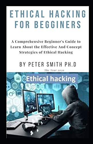 ETHICAL HACKING FOR BEGGINERS: A Comprehensive Beginner's Guide to Learn About the Effective And Concept Strategies of Ethical Hacking