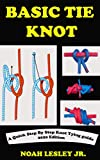 BASIC TIE KNOT: A Complete Step By Step Knot Tying Picture Guide With Survival Roping Techniques And Manual For Sailors, Fishermen. With Practical Instructions On Knotting Kits