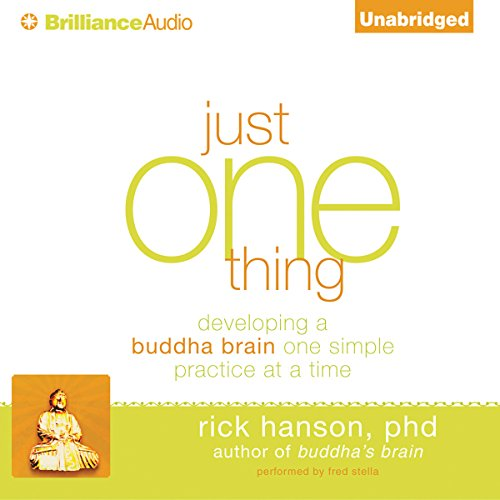 Just One Thing     Developing a Buddha Brain One Simple Practice at a Time              Written by:                                                                                                                                 Rick Hanson Ph.D.                               Narrated by:                                                                                                                                 Fred Stella                      Length: 4 hrs and 55 mins     1 rating     Overall 5.0