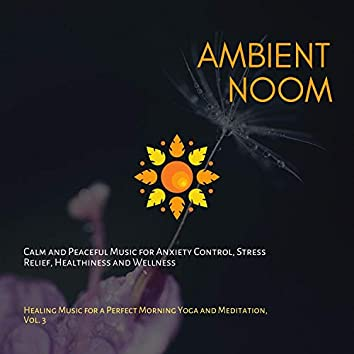 Ambient Noom (Calm And Peaceful Music For Anxiety Control, Stress Relief, Healthiness And Wellness) (Healing Music For A Perfect Morning Yoga And Meditation, Vol. 3)