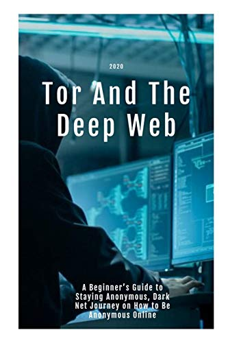 Tor And The Deep Web 2020: A Beginner's Guide to Staying Anonymous, Dark Net Journey on How to Be Anonymous Online