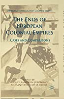 The Ends of European Colonial Empires: Cases and Comparisons (Cambridge Imperial and Post-Colonial Studies Series)