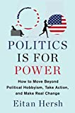 Politics Is for Power: How to Move Beyond Political Hobbyism, Take Action, and Make Real Change - Eitan Hersh