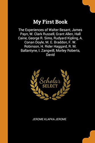 My First Book: The Experiences of Walter Besant, James Payn, W. Clark Russell, Grant Allen, Hall Caine, George R. Sims, Rudyard Kipli: The Experiences ... I. Zangwill, Morley Roberts, David