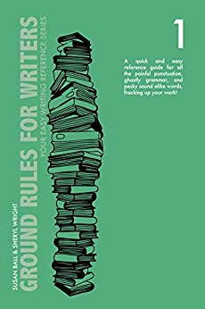 Ground Rules for Writers: A QUICK AND EASY REFERENCE GUIDE FOR ALL THE PAINFUL PUNCTUATION, GHASTLY GRAMMAR, AND PESKY SOUND ALIKE WORDS, FRACKING UP YOUR ... (Your Easy Writing Reference Series Book 1) by [Susan Ball, Sheryl Wright]