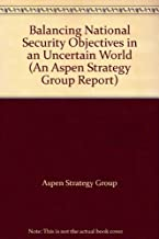 Balancing National Security Objectives in an Uncertain World (Aspen Strategy Group Reports)