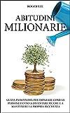Abitudini Milionarie: Guida passo passo, per imparare come le persone fanno a diventare ricche e a mantenere la propria ricchezza