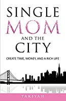 Single Mom And The City: Create Time, Money, And A Rich Life