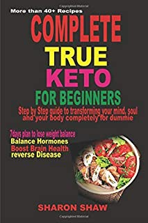 COMPLETE TRUE KETO FOR BEGINNERS: STEP BY STEP GUIDE TO TRANSFORMING YOUR MIND, SOUL AND BODY COMPLETELY FOR DUMMIE